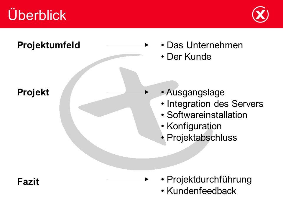 Überblick Projektumfeld Projekt Fazit Ausgangslage Integration des Servers Softwareinstallation Konfiguration Projektabschluss Das Unternehmen Der Kun
