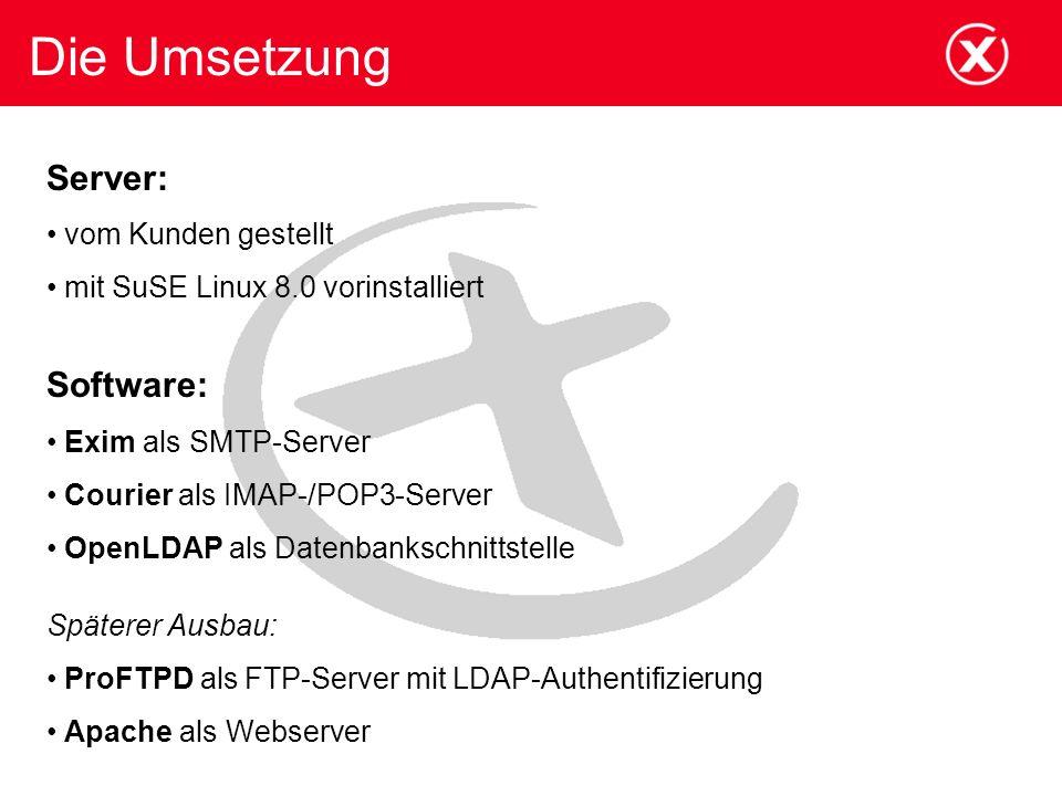Die Umsetzung Server: vom Kunden gestellt mit SuSE Linux 8.0 vorinstalliert Software: Exim als SMTP-Server Courier als IMAP-/POP3-Server OpenLDAP als Datenbankschnittstelle Späterer Ausbau: ProFTPD als FTP-Server mit LDAP-Authentifizierung Apache als Webserver
