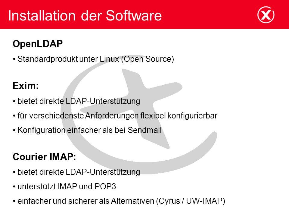 Installation der Software OpenLDAP Standardprodukt unter Linux (Open Source) Exim: bietet direkte LDAP-Unterstützung für verschiedenste Anforderungen flexibel konfigurierbar Konfiguration einfacher als bei Sendmail Courier IMAP: bietet direkte LDAP-Unterstützung unterstützt IMAP und POP3 einfacher und sicherer als Alternativen (Cyrus / UW-IMAP)