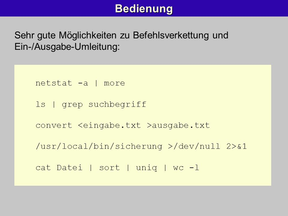 Bedienung Sehr gute Möglichkeiten zu Befehlsverkettung und Ein-/Ausgabe-Umleitung: netstat -a | more ls | grep suchbegriff convert ausgabe.txt /usr/lo