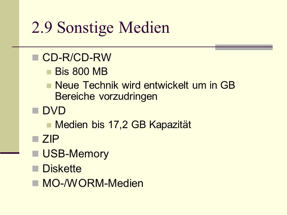 2.9 Sonstige Medien CD-R/CD-RW Bis 800 MB Neue Technik wird entwickelt um in GB Bereiche vorzudringen DVD Medien bis 17,2 GB Kapazität ZIP USB-Memory