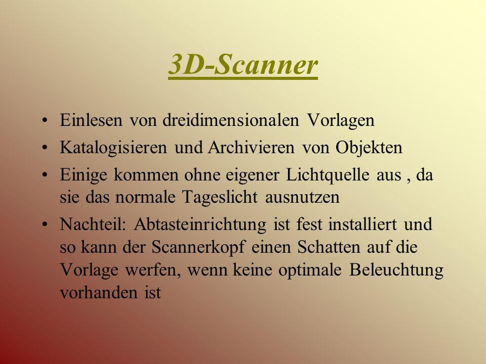 3D-Scanner Einlesen von dreidimensionalen Vorlagen Katalogisieren und Archivieren von Objekten Einige kommen ohne eigener Lichtquelle aus, da sie das normale Tageslicht ausnutzen Nachteil: Abtasteinrichtung ist fest installiert und so kann der Scannerkopf einen Schatten auf die Vorlage werfen, wenn keine optimale Beleuchtung vorhanden ist