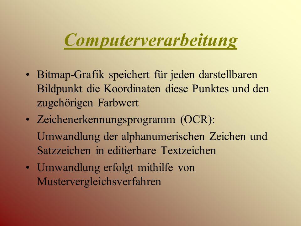 Computerverarbeitung Bitmap-Grafik speichert für jeden darstellbaren Bildpunkt die Koordinaten diese Punktes und den zugehörigen Farbwert Zeichenerkennungsprogramm (OCR): Umwandlung der alphanumerischen Zeichen und Satzzeichen in editierbare Textzeichen Umwandlung erfolgt mithilfe von Mustervergleichsverfahren