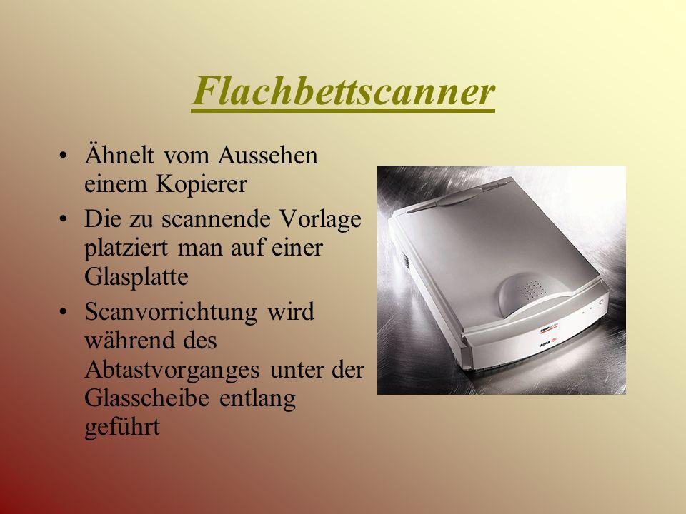 Flachbettscanner Ähnelt vom Aussehen einem Kopierer Die zu scannende Vorlage platziert man auf einer Glasplatte Scanvorrichtung wird während des Abtastvorganges unter der Glasscheibe entlang geführt
