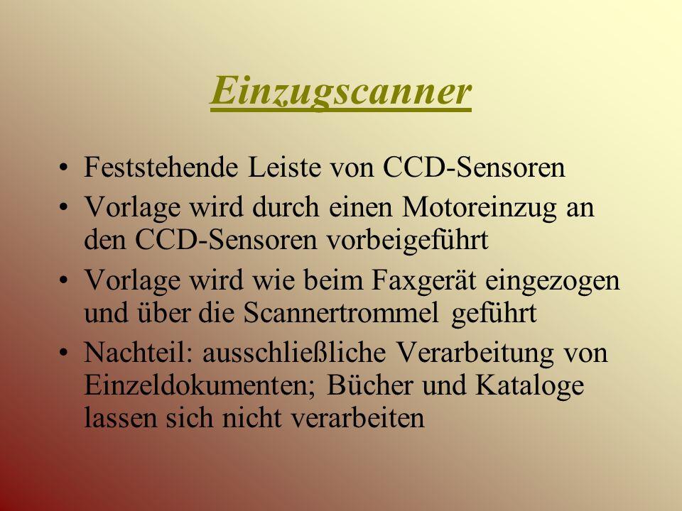 Einzugscanner Feststehende Leiste von CCD-Sensoren Vorlage wird durch einen Motoreinzug an den CCD-Sensoren vorbeigeführt Vorlage wird wie beim Faxgerät eingezogen und über die Scannertrommel geführt Nachteil: ausschließliche Verarbeitung von Einzeldokumenten; Bücher und Kataloge lassen sich nicht verarbeiten