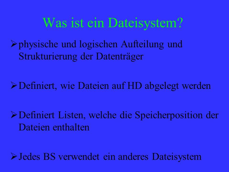 Was ist ein Dateisystem? physische und logischen Aufteilung und Strukturierung der Datenträger Definiert, wie Dateien auf HD abgelegt werden Definiert