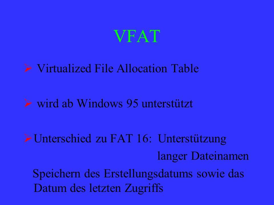 VFAT Virtualized File Allocation Table wird ab Windows 95 unterstützt Unterschied zu FAT 16: Unterstützung langer Dateinamen Speichern des Erstellungs
