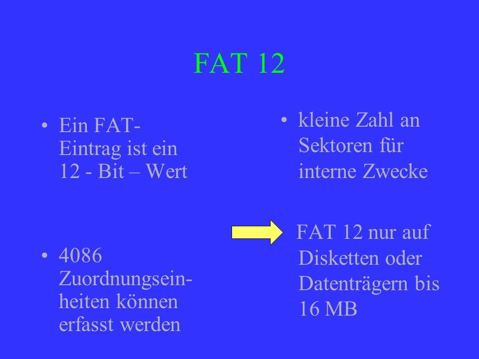 FAT 12 Ein FAT- Eintrag ist ein 12 - Bit – Wert 4086 Zuordnungsein- heiten können erfasst werden kleine Zahl an Sektoren für interne Zwecke FAT 12 nur
