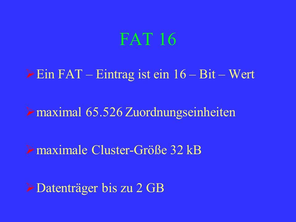 FAT 16 Ein FAT – Eintrag ist ein 16 – Bit – Wert maximal 65.526 Zuordnungseinheiten maximale Cluster-Größe 32 kB Datenträger bis zu 2 GB