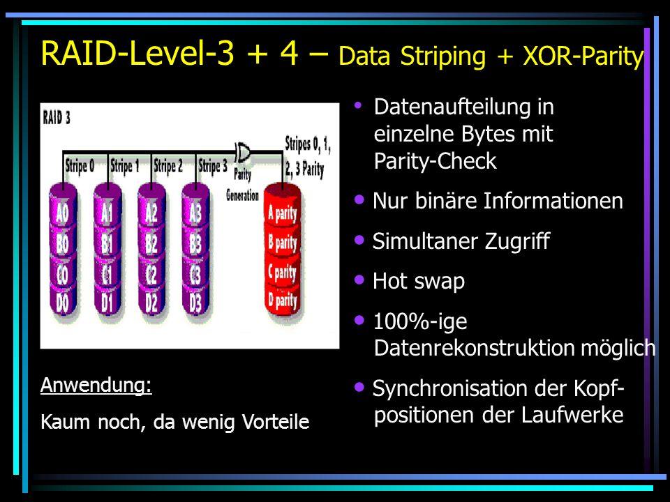 RAID-Level-3 + 4 – Data Striping + XOR-Parity Datenaufteilung in einzelne Bytes mit Parity-Check Nur binäre Informationen Simultaner Zugriff Hot swap