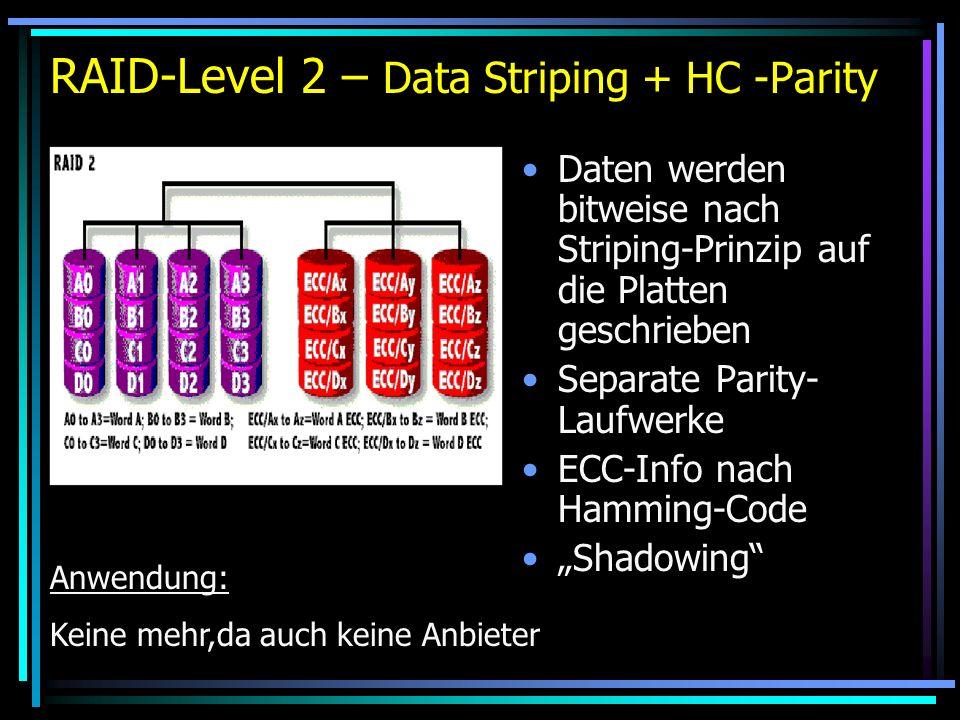 RAID-Level 2 – Data Striping + HC -Parity Daten werden bitweise nach Striping-Prinzip auf die Platten geschrieben Separate Parity- Laufwerke ECC-Info