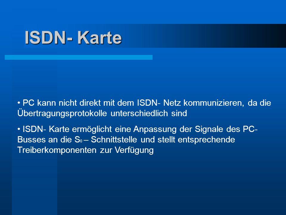 ISDN- Karte PC kann nicht direkt mit dem ISDN- Netz kommunizieren, da die Übertragungsprotokolle unterschiedlich sind ISDN- Karte ermöglicht eine Anpa