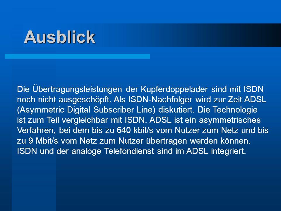 Ausblick Die Übertragungsleistungen der Kupferdoppelader sind mit ISDN noch nicht ausgeschöpft. Als ISDN-Nachfolger wird zur Zeit ADSL (Asymmetric Dig