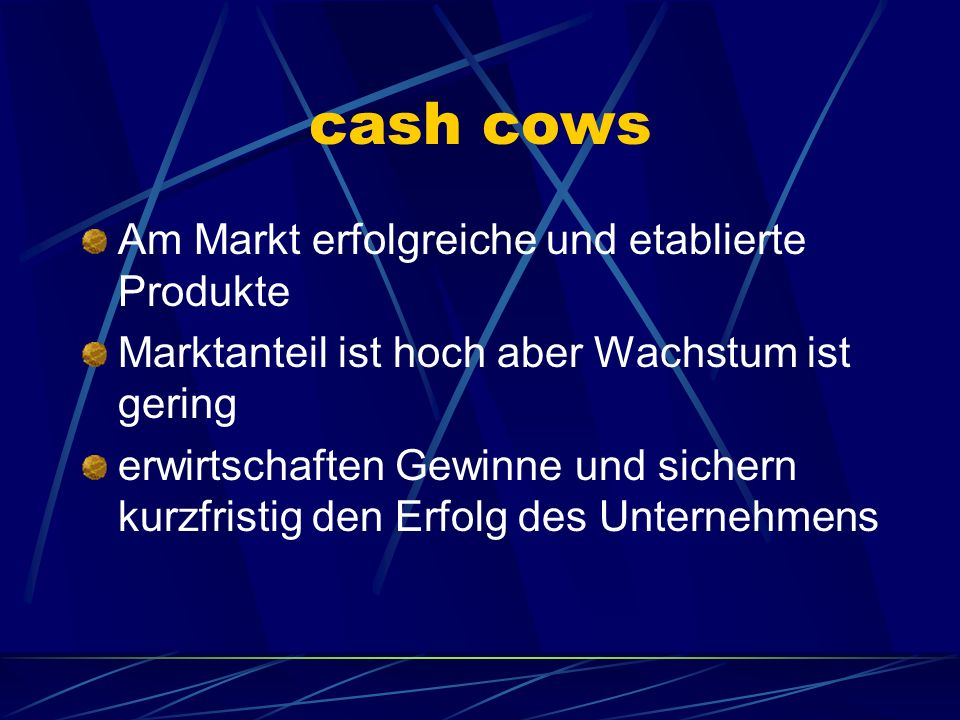 cash cows Am Markt erfolgreiche und etablierte Produkte Marktanteil ist hoch aber Wachstum ist gering erwirtschaften Gewinne und sichern kurzfristig d