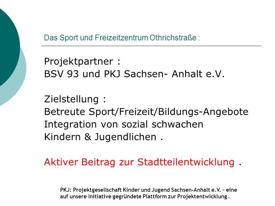 Das Sport und Freizeitzentrum Othrichstraße : Projektpartner : BSV 93 und PKJ Sachsen- Anhalt e.V. Zielstellung : Betreute Sport/Freizeit/Bildungs-Ang