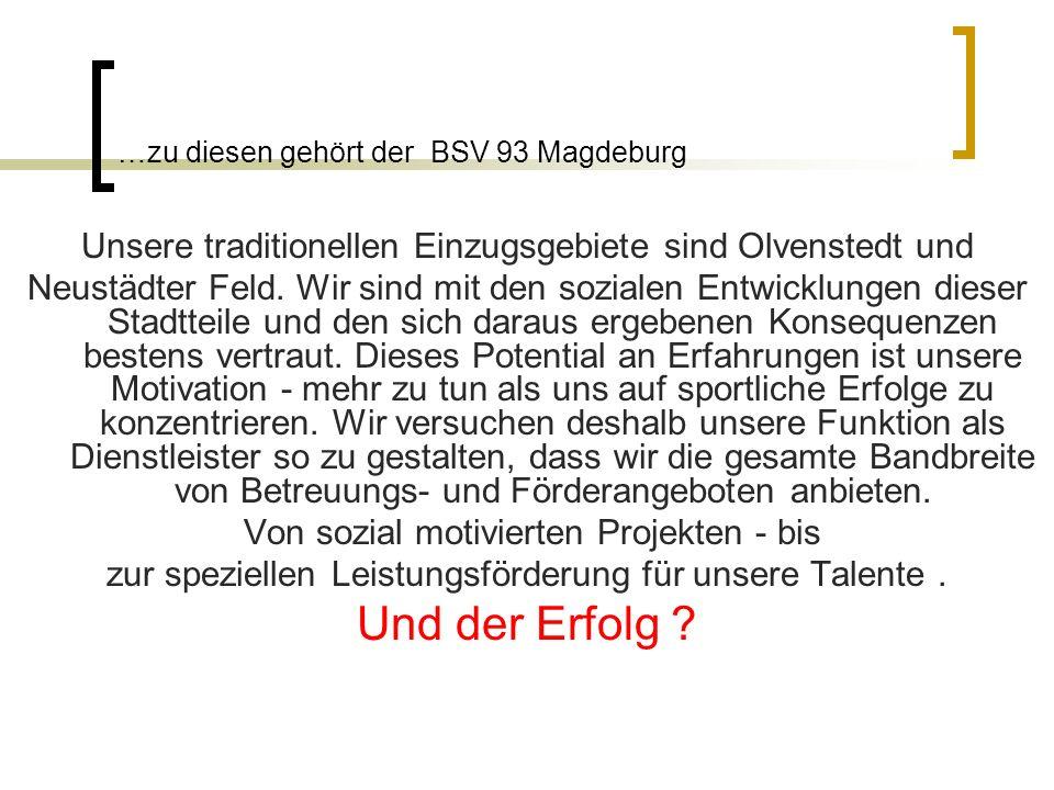 …zu diesen gehört der BSV 93 Magdeburg Unsere traditionellen Einzugsgebiete sind Olvenstedt und Neustädter Feld. Wir sind mit den sozialen Entwicklung