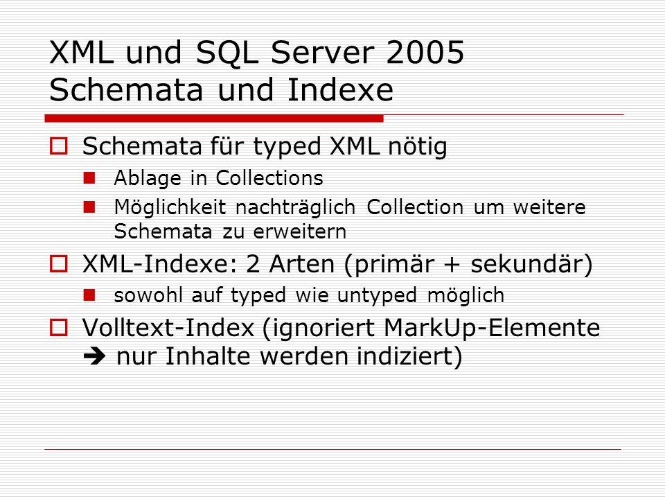 XML und SQL Server 2005 Schemata und Indexe Schemata für typed XML nötig Ablage in Collections Möglichkeit nachträglich Collection um weitere Schemata zu erweitern XML-Indexe: 2 Arten (primär + sekundär) sowohl auf typed wie untyped möglich Volltext-Index (ignoriert MarkUp-Elemente nur Inhalte werden indiziert)