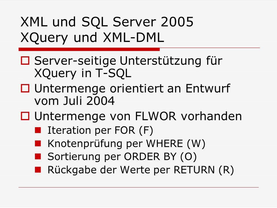 XML und SQL Server 2005 XQuery und XML-DML Server-seitige Unterstützung für XQuery in T-SQL Untermenge orientiert an Entwurf vom Juli 2004 Untermenge von FLWOR vorhanden Iteration per FOR (F) Knotenprüfung per WHERE (W) Sortierung per ORDER BY (O) Rückgabe der Werte per RETURN (R)