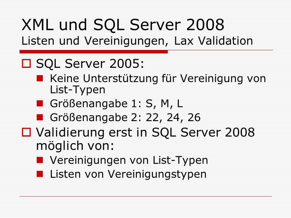 XML und SQL Server 2008 Listen und Vereinigungen, Lax Validation SQL Server 2005: Keine Unterstützung für Vereinigung von List-Typen Größenangabe 1: S, M, L Größenangabe 2: 22, 24, 26 Validierung erst in SQL Server 2008 möglich von: Vereinigungen von List-Typen Listen von Vereinigungstypen