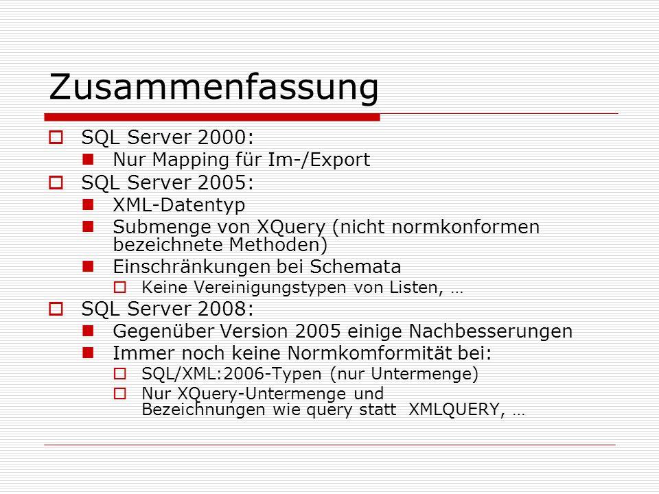 Zusammenfassung SQL Server 2000: Nur Mapping für Im-/Export SQL Server 2005: XML-Datentyp Submenge von XQuery (nicht normkonformen bezeichnete Methoden) Einschränkungen bei Schemata Keine Vereinigungstypen von Listen, … SQL Server 2008: Gegenüber Version 2005 einige Nachbesserungen Immer noch keine Normkomformität bei: SQL/XML:2006-Typen (nur Untermenge) Nur XQuery-Untermenge und Bezeichnungen wie query statt XMLQUERY, …
