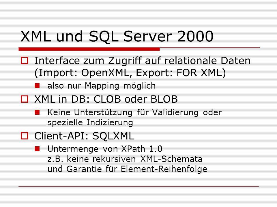 XML und SQL Server 2000 Interface zum Zugriff auf relationale Daten (Import: OpenXML, Export: FOR XML) also nur Mapping möglich XML in DB: CLOB oder BLOB Keine Unterstützung für Validierung oder spezielle Indizierung Client-API: SQLXML Untermenge von XPath 1.0 z.B.