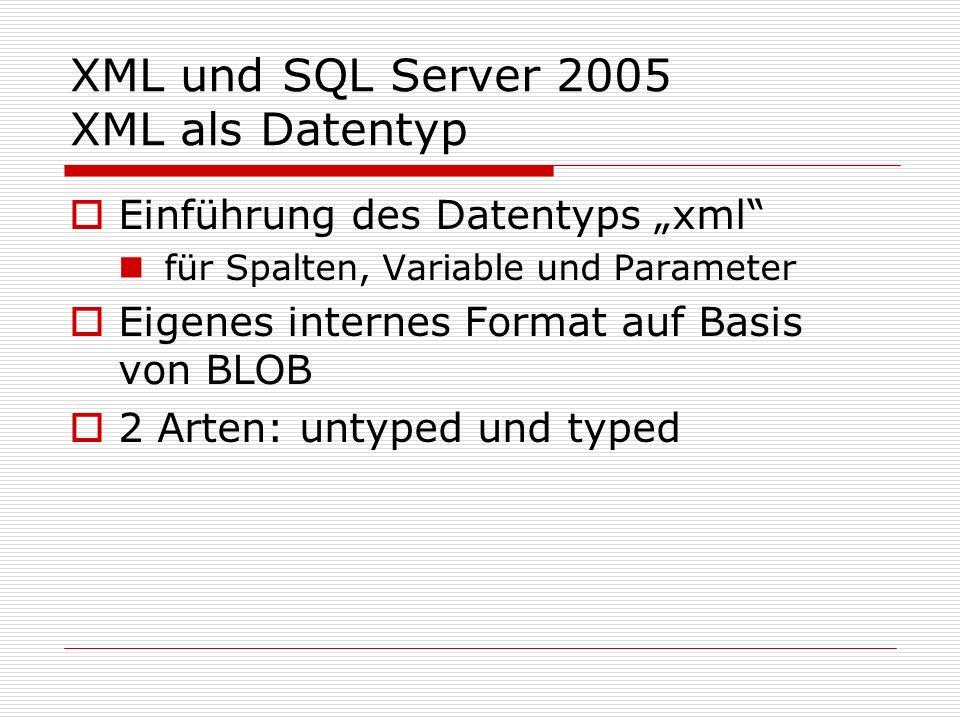 XML und SQL Server 2005 XML als Datentyp Untyped XML an kein Schema gebunden, nur allgemeine Komformitätsprüfung kann XML-Dokumente, Fragmente und Texte aufnehmen Bsp.: Create Table docs ( pk int Primary Key, xCol xml not null)