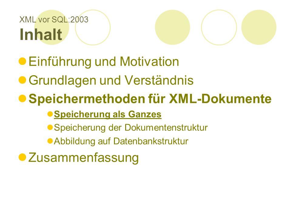 XML vor SQL:2003 Inhalt Einführung und Motivation Grundlagen und Verständnis Speichermethoden für XML-Dokumente Speicherung als Ganzes Speicherung der Dokumentenstruktur Abbildung auf Datenbankstruktur Zusammenfassung
