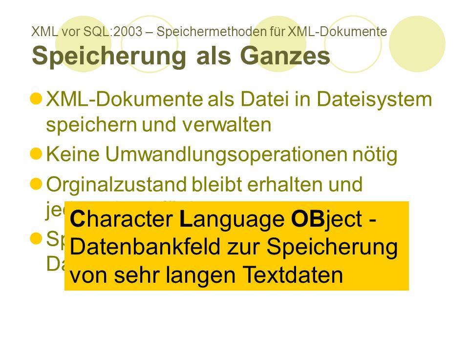 XML vor SQL:2003 – Speichermethoden für XML-Dokumente Speicherung als Ganzes XML-Dokumente als Datei in Dateisystem speichern und verwalten Keine Umwandlungsoperationen nötig Orginalzustand bleibt erhalten und jederzeit verfügbar Speicherung als CLOBs in Datenbanksystem Character Language OBject - Datenbankfeld zur Speicherung von sehr langen Textdaten
