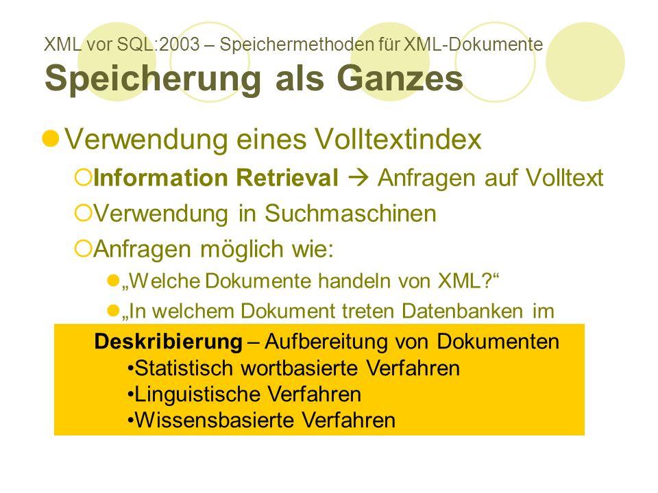 XML vor SQL:2003 – Speichermethoden für XML-Dokumente Speicherung als Ganzes Verwendung eines Volltextindex Information Retrieval Anfragen auf Volltext Verwendung in Suchmaschinen Anfragen möglich wie: Welche Dokumente handeln von XML.