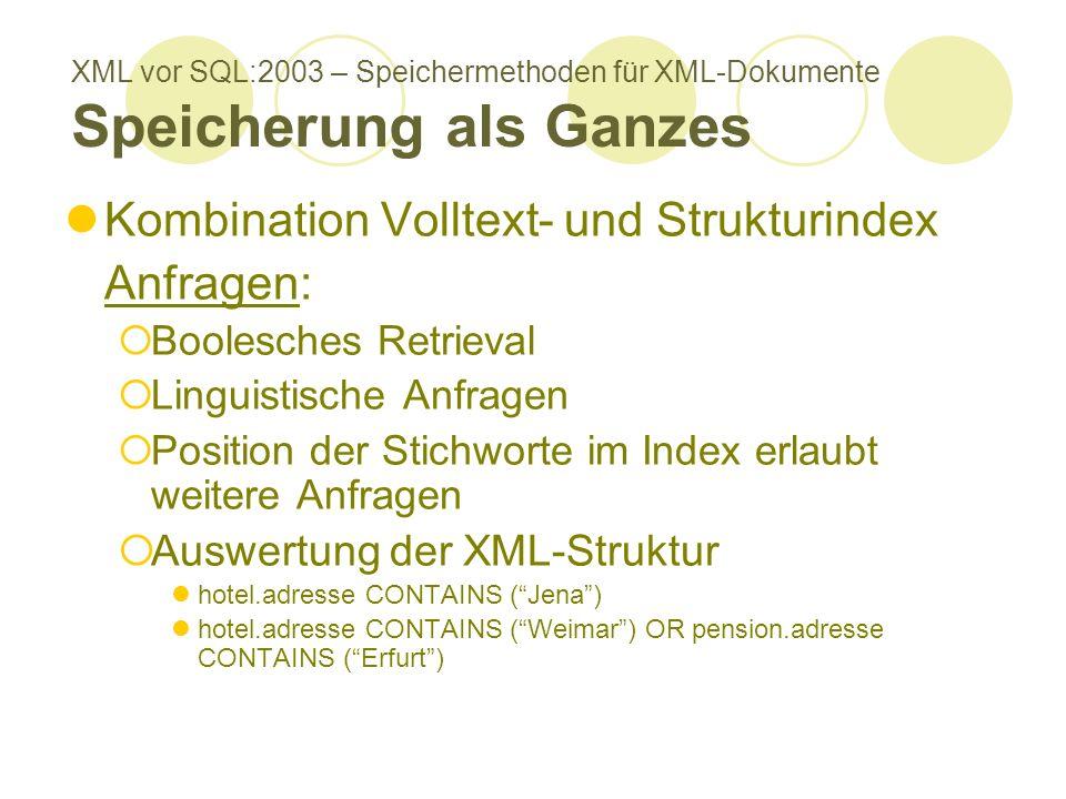 XML vor SQL:2003 – Speichermethoden für XML-Dokumente Speicherung als Ganzes Kombination Volltext- und Strukturindex Anfragen: Boolesches Retrieval Linguistische Anfragen Position der Stichworte im Index erlaubt weitere Anfragen Auswertung der XML-Struktur hotel.adresse CONTAINS (Jena) hotel.adresse CONTAINS (Weimar) OR pension.adresse CONTAINS (Erfurt)
