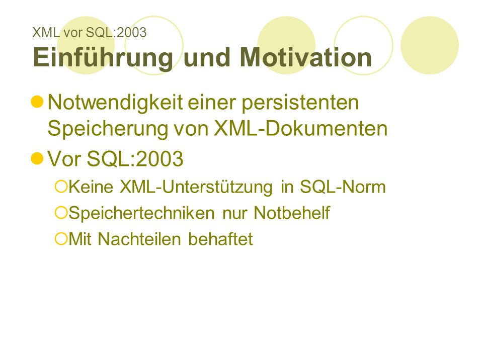 XML vor SQL:2003 Einführung und Motivation Notwendigkeit einer persistenten Speicherung von XML-Dokumenten Vor SQL:2003 Keine XML-Unterstützung in SQL-Norm Speichertechniken nur Notbehelf Mit Nachteilen behaftet
