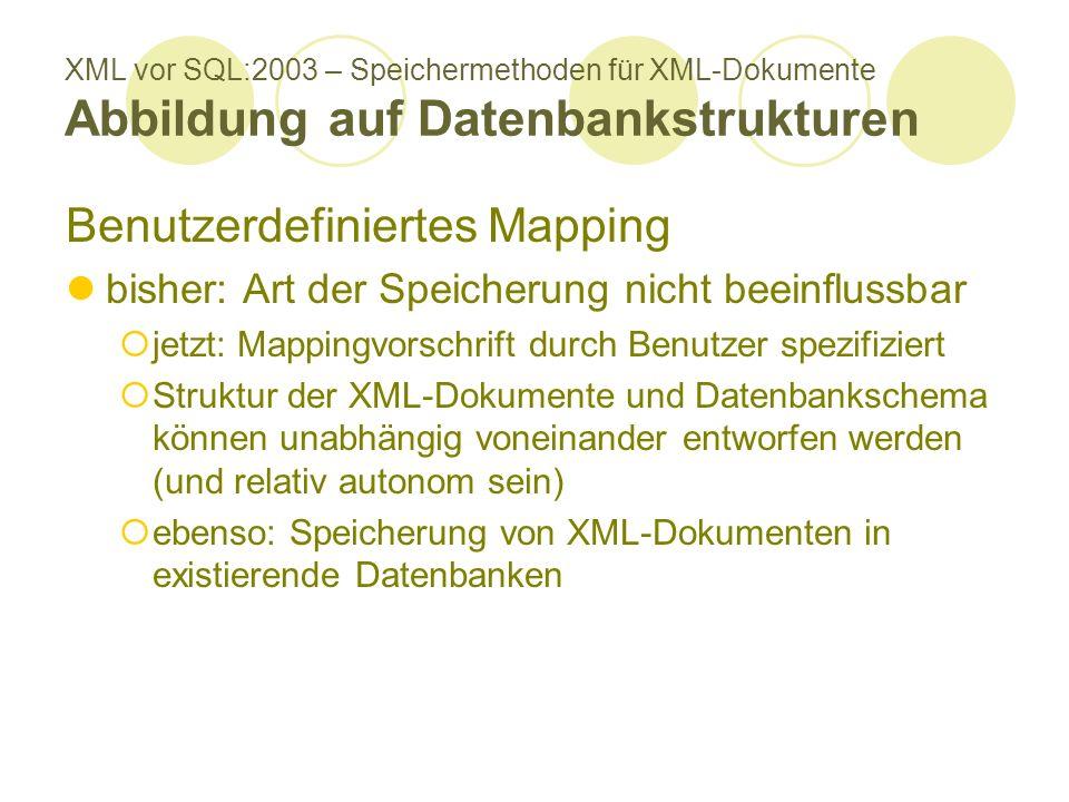 XML vor SQL:2003 – Speichermethoden für XML-Dokumente Abbildung auf Datenbankstrukturen Benutzerdefiniertes Mapping bisher: Art der Speicherung nicht beeinflussbar jetzt: Mappingvorschrift durch Benutzer spezifiziert Struktur der XML-Dokumente und Datenbankschema können unabhängig voneinander entworfen werden (und relativ autonom sein) ebenso: Speicherung von XML-Dokumenten in existierende Datenbanken