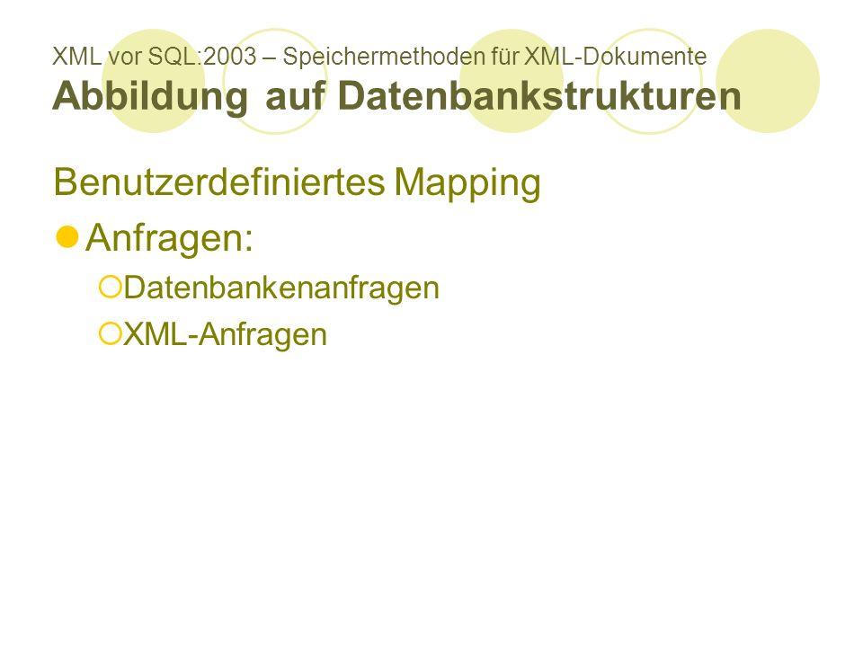 XML vor SQL:2003 – Speichermethoden für XML-Dokumente Abbildung auf Datenbankstrukturen Benutzerdefiniertes Mapping Anfragen: Datenbankenanfragen XML-
