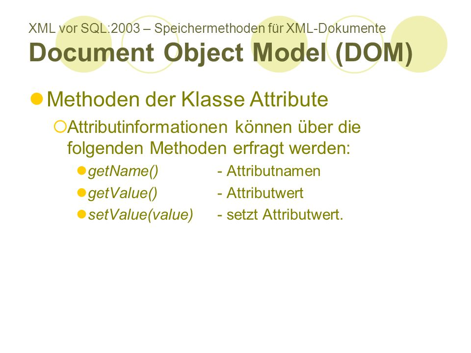 XML vor SQL:2003 – Speichermethoden für XML-Dokumente Document Object Model (DOM) Methoden der Klasse Attribute Attributinformationen können über die folgenden Methoden erfragt werden: getName() - Attributnamen getValue() - Attributwert setValue(value) - setzt Attributwert.
