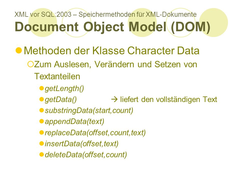 XML vor SQL:2003 – Speichermethoden für XML-Dokumente Document Object Model (DOM) Methoden der Klasse Character Data Zum Auslesen, Verändern und Setzen von Textanteilen getLength() getData() liefert den vollständigen Text substringData(start,count) appendData(text) replaceData(offset,count,text) insertData(offset,text) deleteData(offset,count)