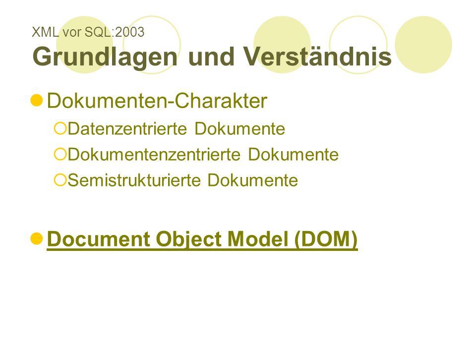 XML vor SQL:2003 Grundlagen und Verständnis Dokumenten-Charakter Datenzentrierte Dokumente Dokumentenzentrierte Dokumente Semistrukturierte Dokumente Document Object Model (DOM)
