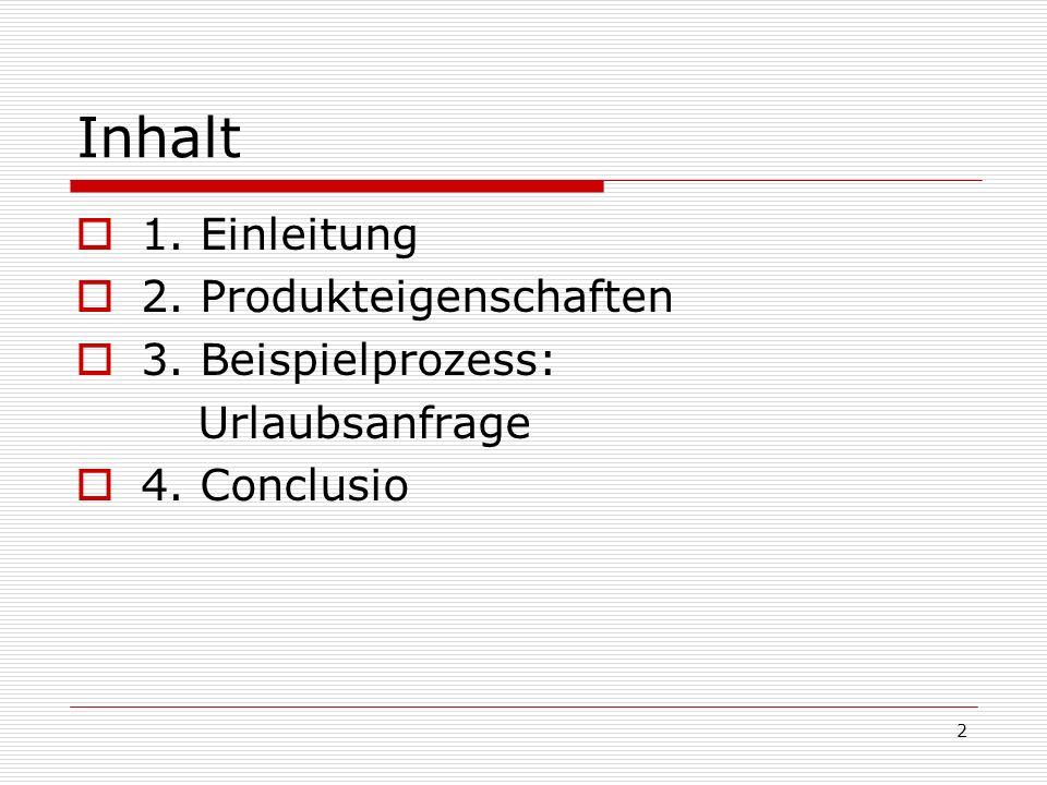 2 Inhalt 1. Einleitung 2. Produkteigenschaften 3. Beispielprozess: Urlaubsanfrage 4. Conclusio