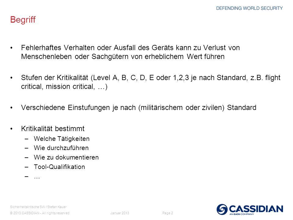© 2013 CASSIDIAN - All rights reserved Page 3 Sicherheitskritische SW / Stefan Kauer Januar 2013 Art der Geräte Elektronische Komponenten für militärische Fluggeräte (Hubschrauber, Flugzeuge,...) sicherheitskritisch zertifiziert entsprechend Zertifizierungsprozess (bezieht sich auf ganzes Gerät: (mechanisch / elektrisch / SW /...
