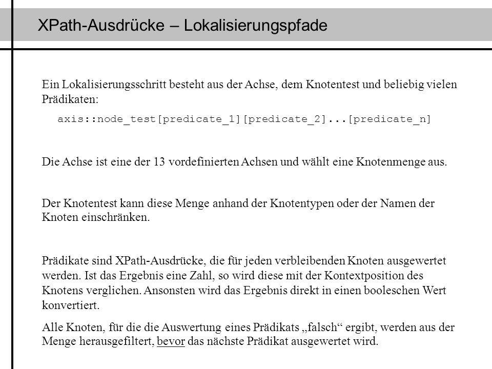 XPath-Ausdrücke – Lokalisierungspfade Ein Lokalisierungsschritt besteht aus der Achse, dem Knotentest und beliebig vielen Prädikaten: axis::node_test[