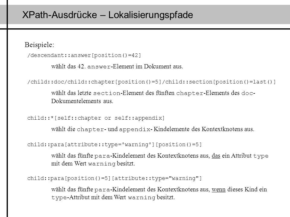 XPath-Ausdrücke – Lokalisierungspfade /descendant::answer[position()=42] wählt das 42. answer -Element im Dokument aus. Beispiele: /child::doc/child::