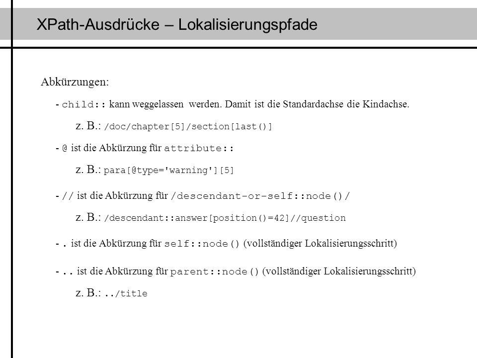 XPath-Ausdrücke – Lokalisierungspfade Abkürzungen: - child:: kann weggelassen werden. Damit ist die Standardachse die Kindachse. z. B.: /doc/chapter[5