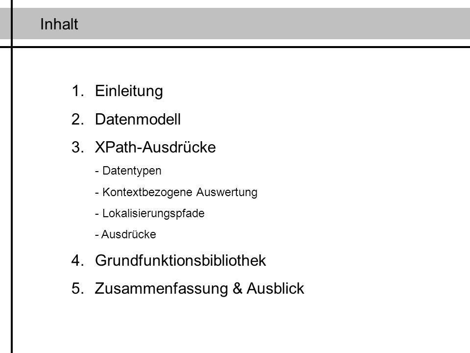 Inhalt 1.Einleitung 2.Datenmodell 3.XPath-Ausdrücke - Datentypen - Kontextbezogene Auswertung - Lokalisierungspfade - Ausdrücke 4.Grundfunktionsbiblio