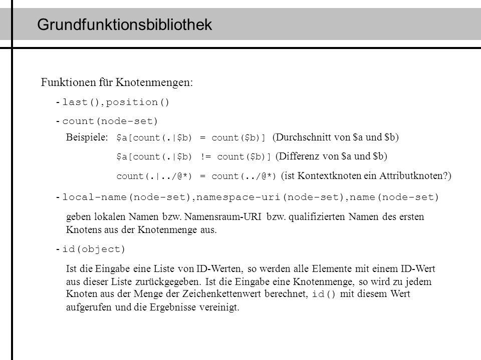 Grundfunktionsbibliothek Funktionen für Knotenmengen: - last(), position() - count(node-set) Beispiele: $a[count(.|$b) = count($b)] (Durchschnitt von