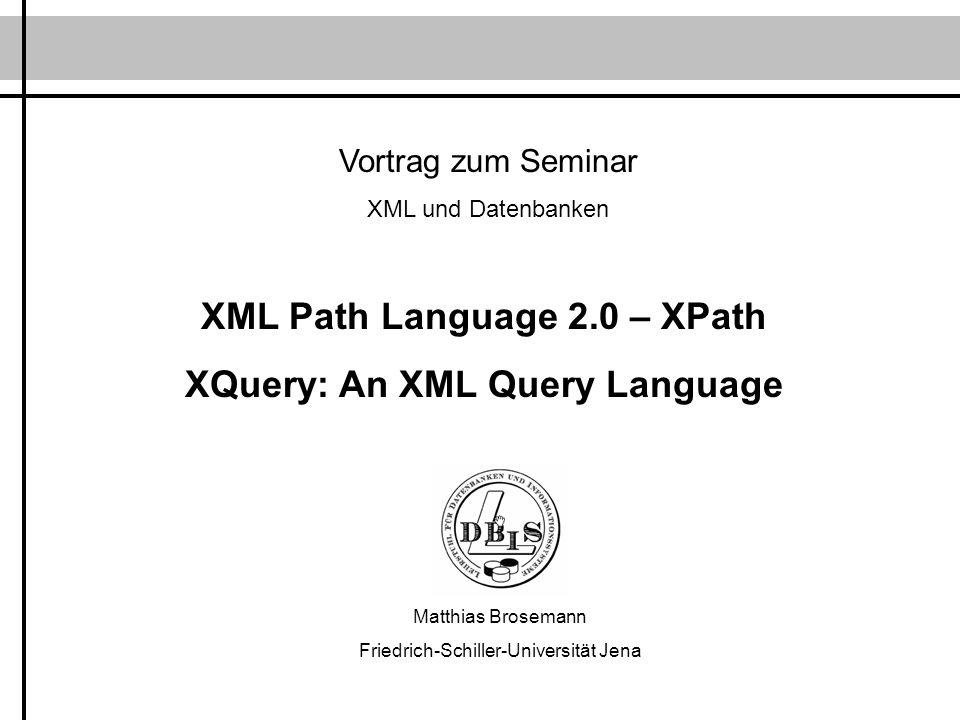 Vortrag zum Seminar XML und Datenbanken XML Path Language 2.0 – XPath XQuery: An XML Query Language Matthias Brosemann Friedrich-Schiller-Universität