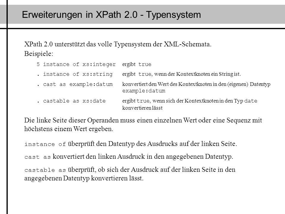 Erweiterungen in XPath 2.0 - Typensystem XPath 2.0 unterstützt das volle Typensystem der XML-Schemata. Beispiele: 5 instance of xs:integer ergibt true