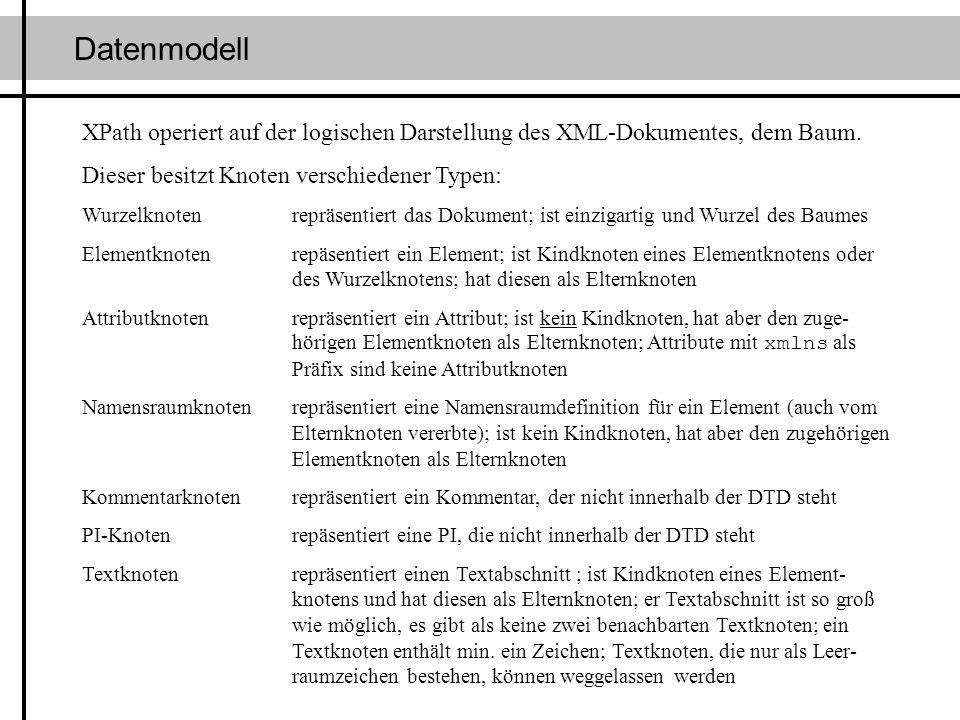 Datenmodell XPath operiert auf der logischen Darstellung des XML-Dokumentes, dem Baum. Dieser besitzt Knoten verschiedener Typen: Wurzelknotenrepräsen