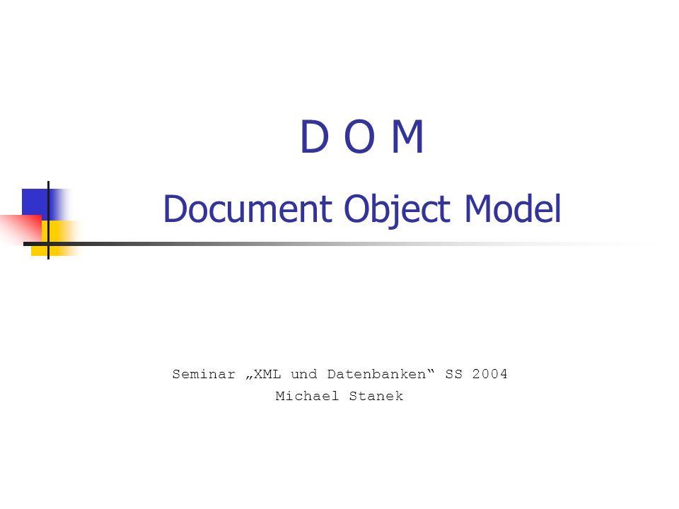 D O M Document Object Model Seminar XML und Datenbanken SS 2004 Michael Stanek