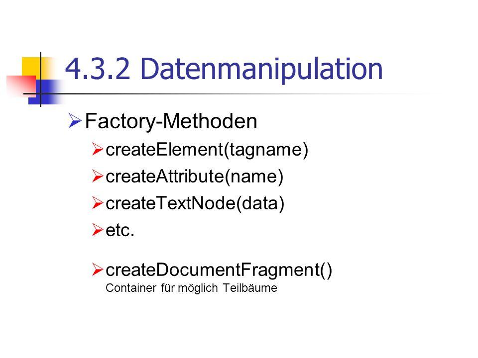 4.3.2 Datenmanipulation Factory-Methoden createElement(tagname) createAttribute(name) createTextNode(data) etc. createDocumentFragment() Container für