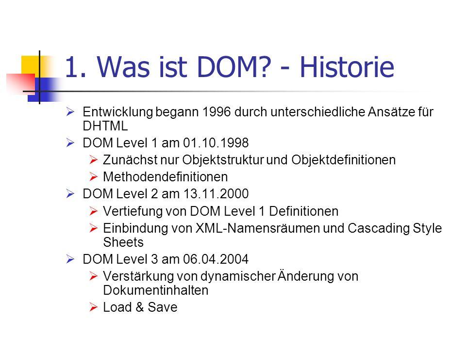 1. Was ist DOM? - Historie Entwicklung begann 1996 durch unterschiedliche Ansätze für DHTML DOM Level 1 am 01.10.1998 Zunächst nur Objektstruktur und