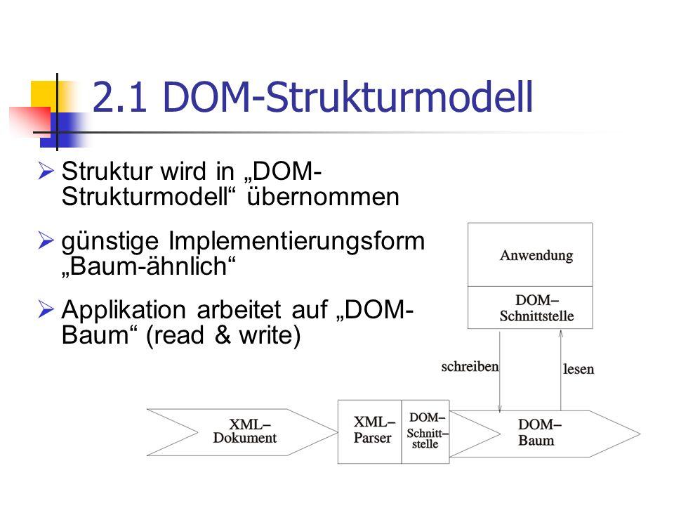 2.2 DOM-Baum alle XML-Elemente sind Knoten mit gewissen Eigenschaften jeder Baum besitzt genau einen Wurzelknoten, welcher das gesamte XML- Dokument repräsentiert über Diesen erfolgt Zugriff auf restliche Elemente (Navigation) keine sonstigen Implementationsvorschriften, allerdings Forderung nach strukturellem Isomorphismus